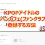 KPOPアイドルの公式ペンカフェ(ファンクラブ)に登録する方法